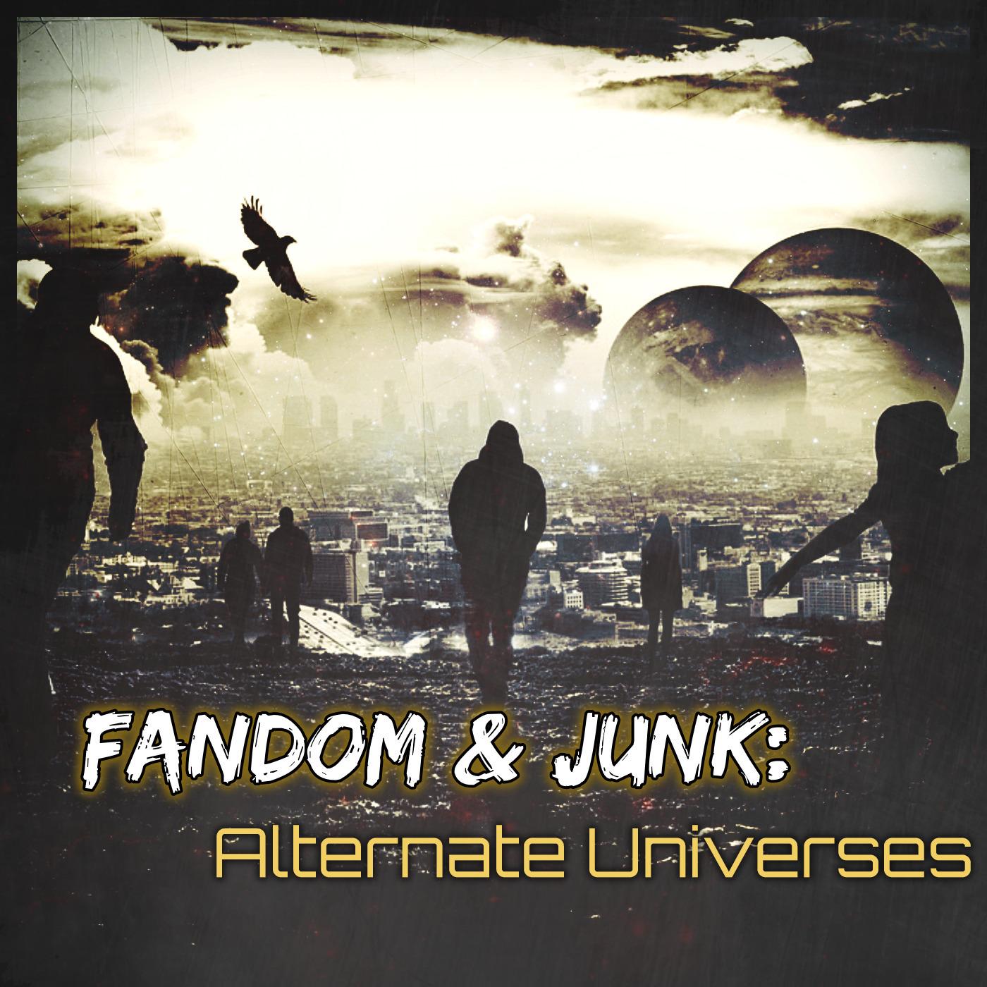 Fandom & Junk: Alternate Universes