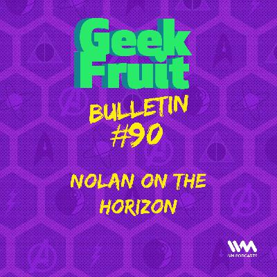 Ep. 297: Bulletin #90: Nolan on the Horizon