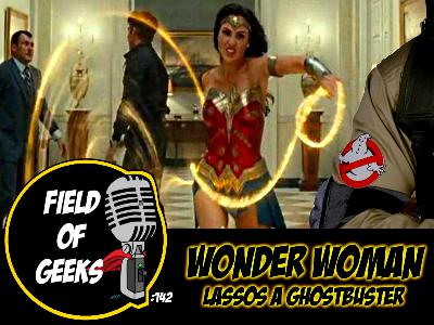 FIELD of GEEKS 142 - WONDER WOMAN LASSOS a GHOSTBUSTER
