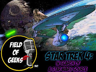 FIELD of GEEKS 141 - STAR TREK 4: IN SEARCH of A STAR WARS SOURCE