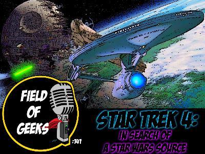 FIELD of GEEKS 141 - STAR TREK 4: IN SEARCH of A STAR WARS SOURCE