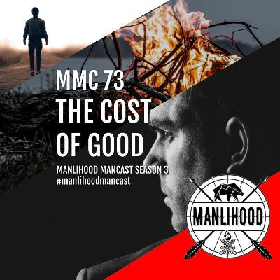MMC 73 – The COST of Good | Manlihood ManCast