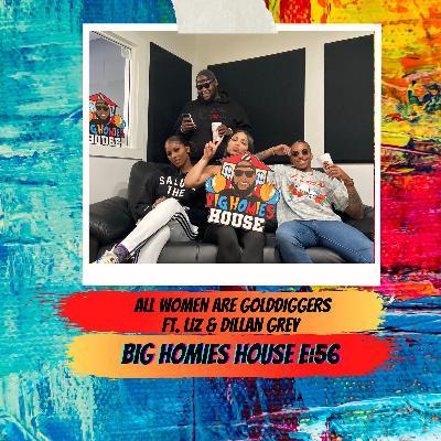 56: ALL WOMEN ARE GOLD DIGGERS FT. LIZ & DILLAN GREY-  Big Homies House E:56
