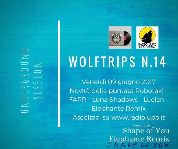 Wolf Trips #14 – 09 giungo 2017 – NEW SONG ROBOTAKI – FARR – LUNA SHADOWS – LUCIAN – ELEPHANT