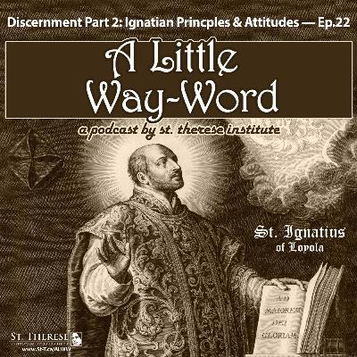 Discernment Part 2: Ignatian Princples & Attitudes — A LITTLE WAY-WORD Podcast — Episode 22