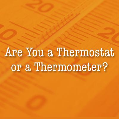 Are You a Thermostat or a Thermometer?