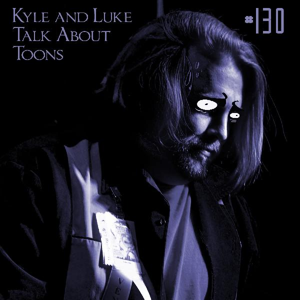 Kyle and Luke Talk About Toons #130: Luke's Not Used to Not Liking Things