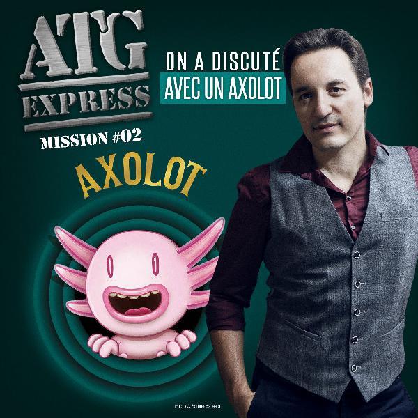 ATG Express #2 On a discuté avec un Axolot