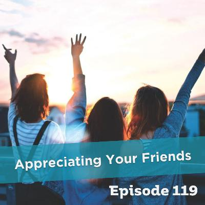 Episode 119: Appreciating Your Friends