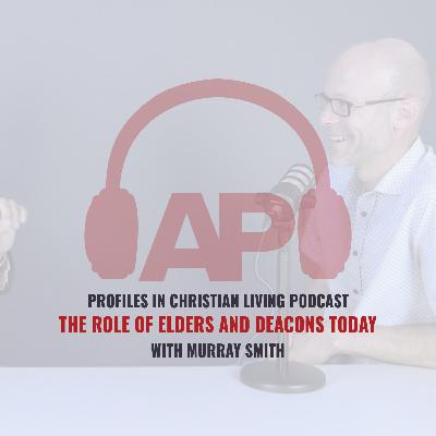 The Role of Elders and Deacons Today (Murray Smith)