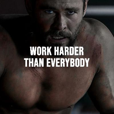 WORK HARDER THAN EVERYONE