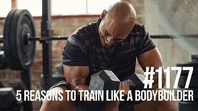 1177: Five Reasons Why Everyone Should Train Like a Bodybuilder