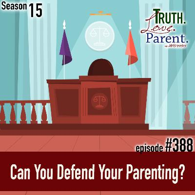 TLP 388: Can You Defend Your Parenting?