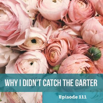 Episode 111: Why I Didn't Catch the Garter