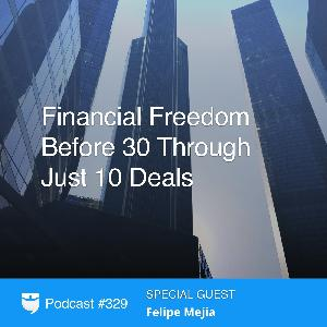 329: Financial Freedom Before 30 Through Just 10 Deals With Felipe Mejia
