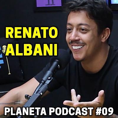 RENATO ALBANI   Planeta Podcast #09