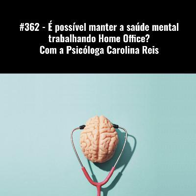 #362 - É possível manter a saúde mental trabalhando Home Office? - Com a Psicóloga Carolina Reis