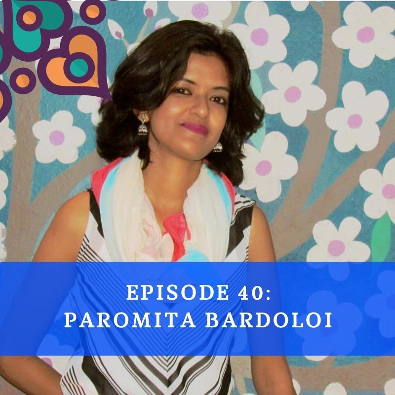 Episode 40 - Paromita Bardoloi