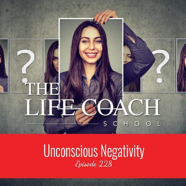 Ep #228: Unconscious Negativity
