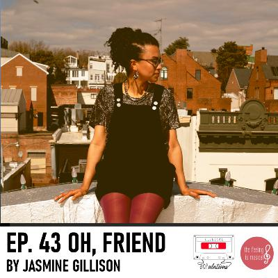 Episode 43: Oh, Friend by Jasmine Gillison [with The Feeling is Musical!!!]