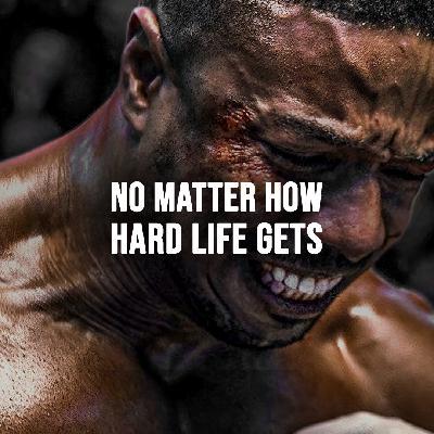 NO MATTER HOW HARD LIFE GETS