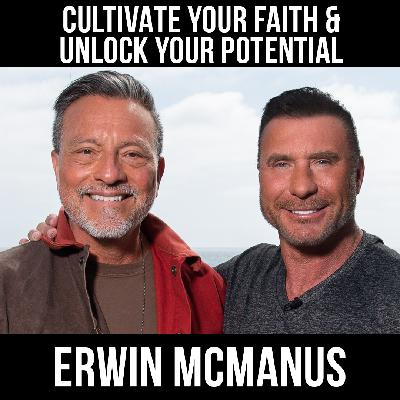 Cultivate Your Faith & Unlock Your Potential w/ Erwin McManus