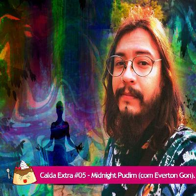 Calda Extra #05 – Midnight Pudim (com Everton Gon).