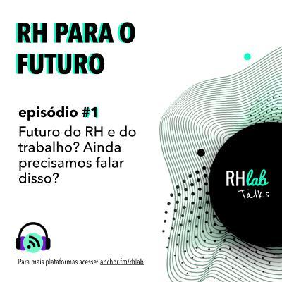 RH para o futuro #1 - Futuro do RH e do trabalho? Ainda precisamos falar disso?