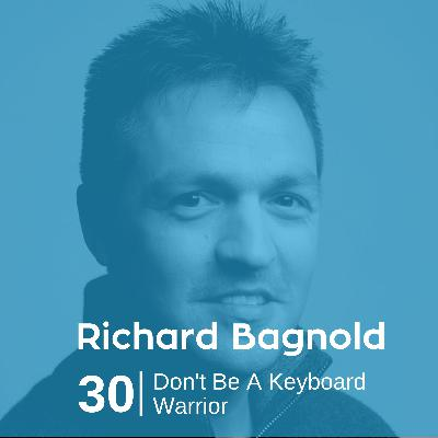 Ep 30. Richard Bagnold - Don't Be a Keyboard Warrior