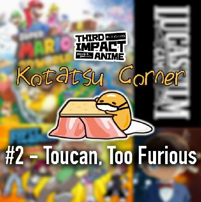 Kotatsu Corner #2 - Toucan, Too Furious
