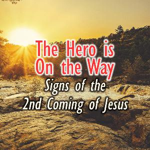 The Hero is On the Way (Signs of the 2nd Coming of Jesus)