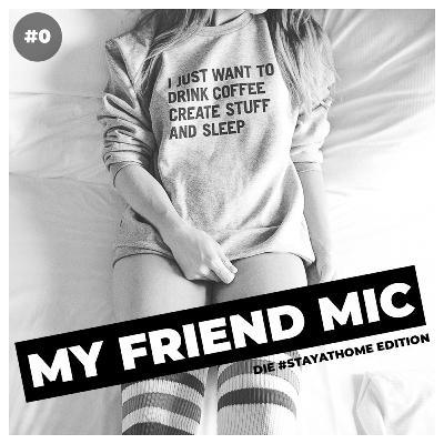 #0 MY FRIEND MIC - Die #stayathome Edition
