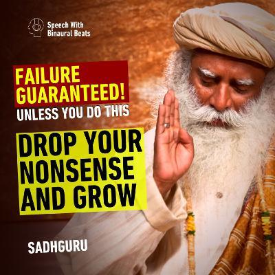 Drop Your Nonsense and Grow | Sadhguru