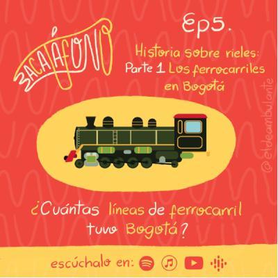 Ep5. Historia sobre rieles - Primera parte: Los ferrocarriles de Bogotá | Bacatáfono