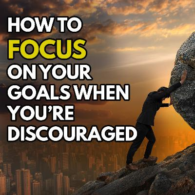 How To Focus On Your Goals Even When You're Discouraged