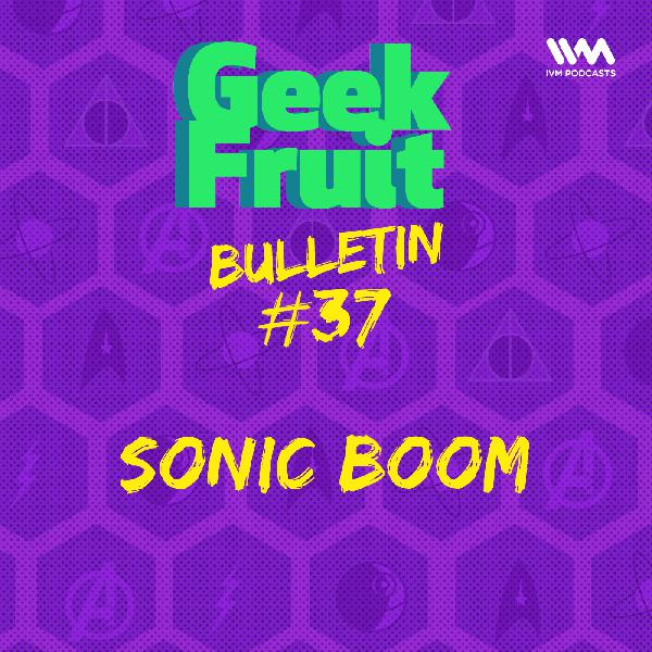 Ep. 191: Bulletin #37: Sonic Boom