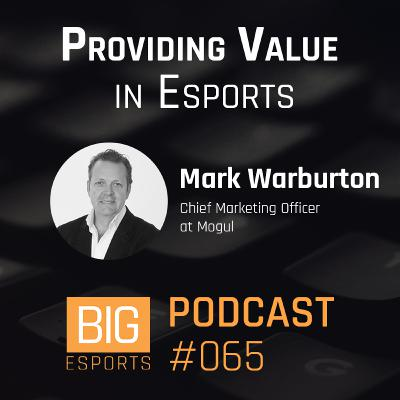 #065 – Providing Value in Esports with Mark Warburton - Chief Marketing Officer at Mogul