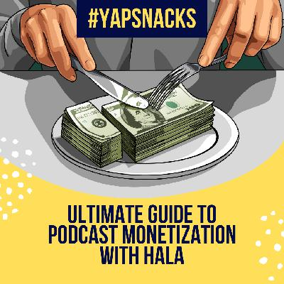 #YAPSnacks: Ultimate Guide to Podcast Monetization with Hala