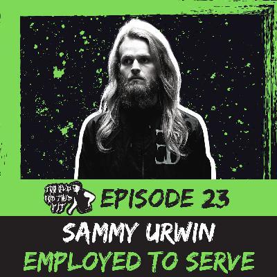 Episode 23 - Sammy Urwin (Employed to Serve)