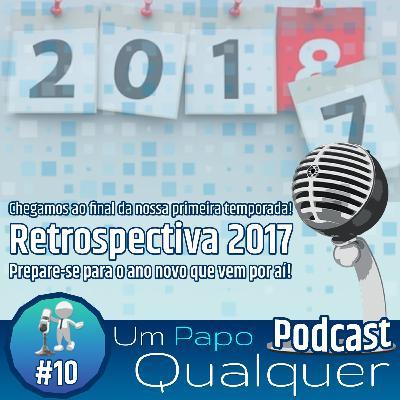 Retrospectiva 2017 (Um Papo Qualquer #10)