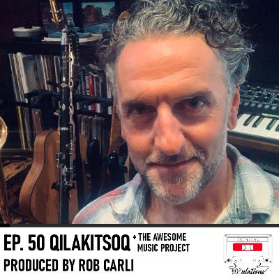 Episode 50: Qilakitsoq produced by Rob Carli [+ The Awesome Music Project]