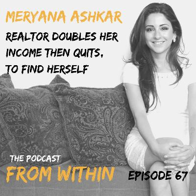 67. Meryana Ashkar - Realtor Doubles Her Income Then Quits, To Find Herself