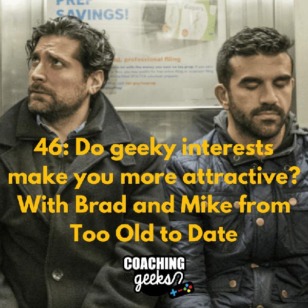 46: Dating - How Geeky Interests Make You More Attractive - Interview with Brad and Mike from Too Old To Date
