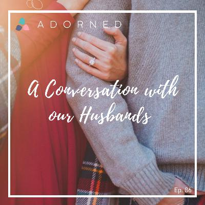 Ep. 86 - A Conversation with our Husbands