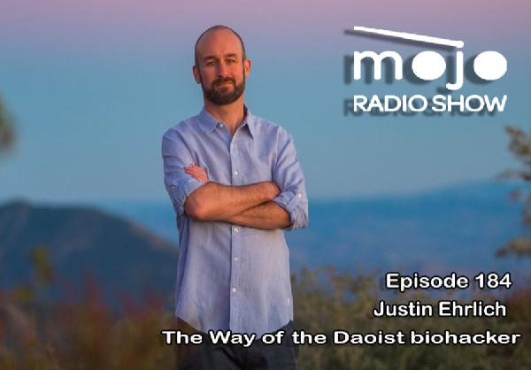 The Mojo Radio Show EP 184: The Way Of The Daoist Biohacker, Making All Of Us Function Better - Justin Ehrlich