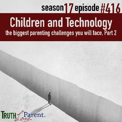 Episode 416: Children and Technology | the biggest parenting challenges you will face, Part 2