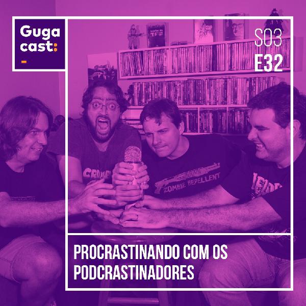 Procrastinando com os PODCRASTINADORES - Gugacast - S03E32