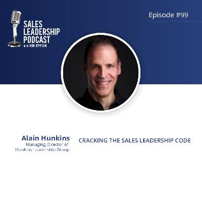 Episode 99: #99: Alain Hunkins, Managing Director of Hunkins Leadership Group — Cracking the Sales Leadership Code