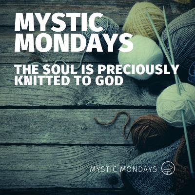 Mystic Mondays | The Soul is Preciously Knitted to God