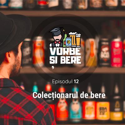 Episodul 12: Colecționarul de bere